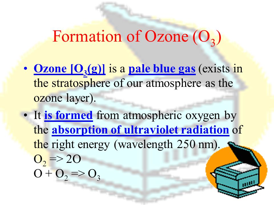 Formation of Ozone (O3) Ozone [O3(g)] is a pale blue gas (exists in the stratosphere of our atmosphere as the ozone layer).